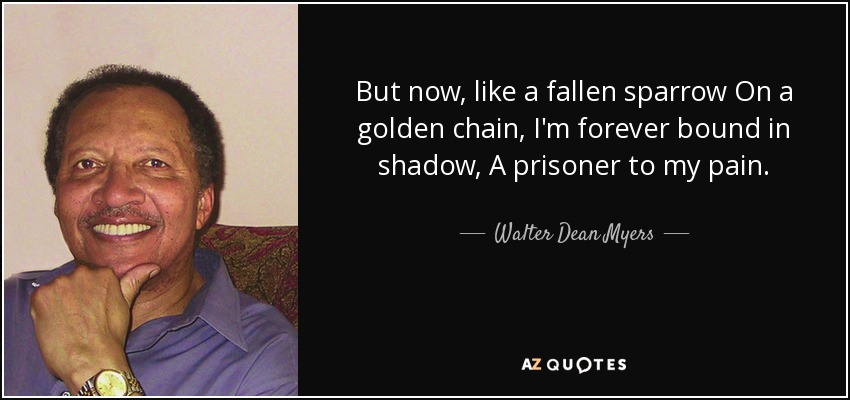But now, like a fallen sparrow On a golden chain, I'm forever bound in shadow, A prisoner to my pain. - Walter Dean Myers