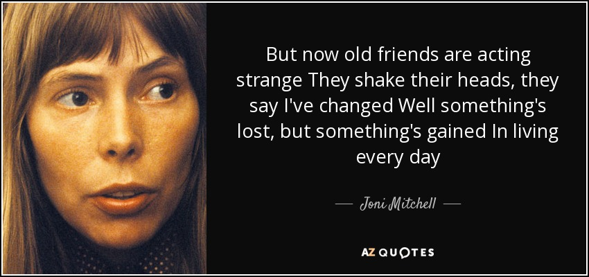But now old friends are acting strange They shake their heads, they say I've changed Well something's lost, but something's gained In living every day - Joni Mitchell