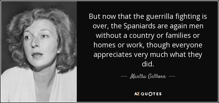 But now that the guerrilla fighting is over, the Spaniards are again men without a country or families or homes or work, though everyone appreciates very much what they did. - Martha Gellhorn