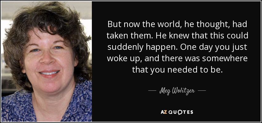 But now the world, he thought, had taken them. He knew that this could suddenly happen. One day you just woke up, and there was somewhere that you needed to be. - Meg Wolitzer