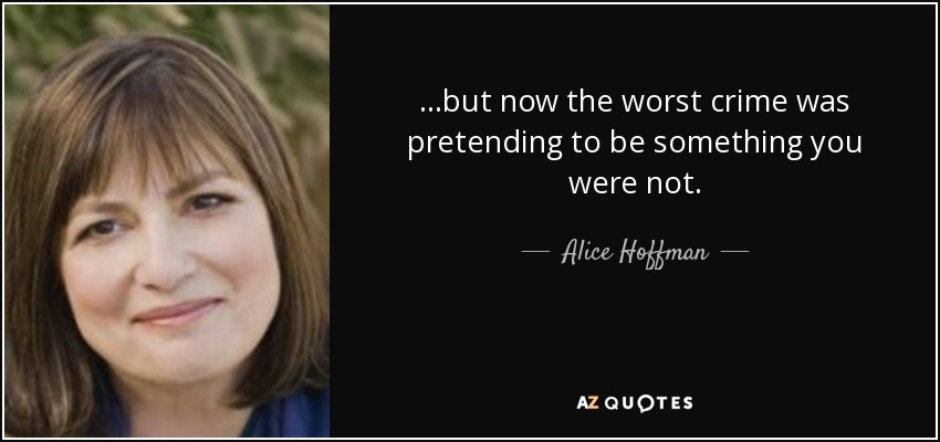 ...but now the worst crime was pretending to be something you were not. - Alice Hoffman