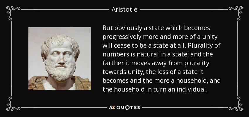 But obviously a state which becomes progressively more and more of a unity will cease to be a state at all. Plurality of numbers is natural in a state; and the farther it moves away from plurality towards unity, the less of a state it becomes and the more a household, and the household in turn an individual. - Aristotle