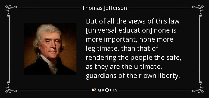But of all the views of this law [universal education] none is more important, none more legitimate, than that of rendering the people the safe, as they are the ultimate, guardians of their own liberty. - Thomas Jefferson