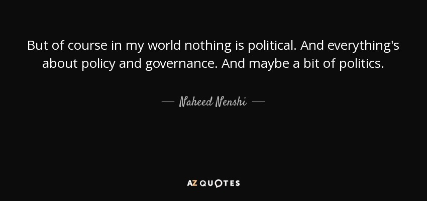 But of course in my world nothing is political. And everything's about policy and governance. And maybe a bit of politics. - Naheed Nenshi