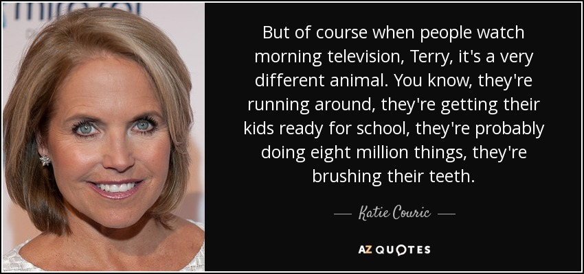 But of course when people watch morning television, Terry, it's a very different animal. You know, they're running around, they're getting their kids ready for school, they're probably doing eight million things, they're brushing their teeth. - Katie Couric