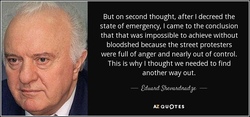 But on second thought, after I decreed the state of emergency, I came to the conclusion that that was impossible to achieve without bloodshed because the street protesters were full of anger and nearly out of control. This is why I thought we needed to find another way out. - Eduard Shevardnadze