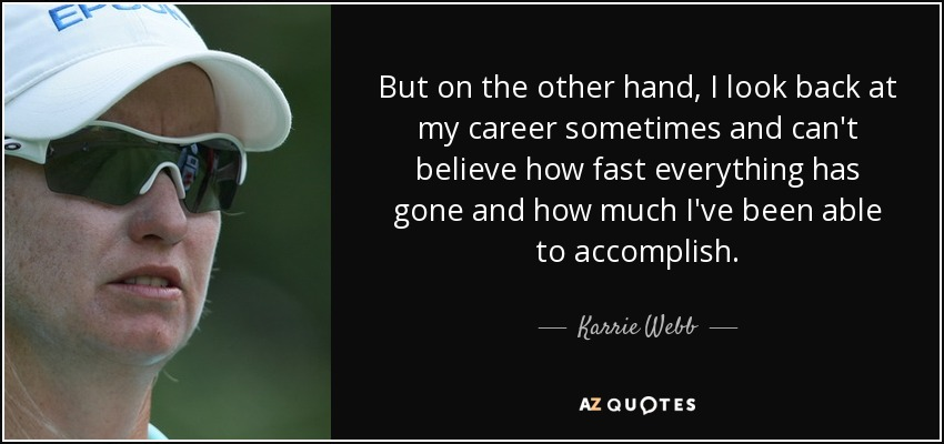 But on the other hand, I look back at my career sometimes and can't believe how fast everything has gone and how much I've been able to accomplish. - Karrie Webb