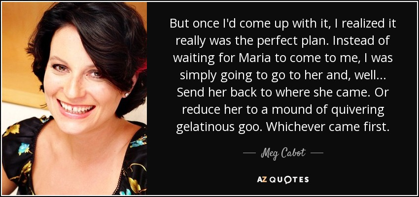 But once I'd come up with it, I realized it really was the perfect plan. Instead of waiting for Maria to come to me, I was simply going to go to her and, well... Send her back to where she came. Or reduce her to a mound of quivering gelatinous goo. Whichever came first. - Meg Cabot
