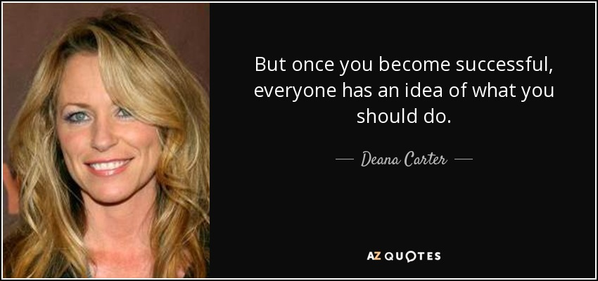 But once you become successful, everyone has an idea of what you should do. - Deana Carter