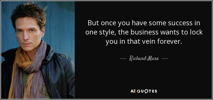 But once you have some success in one style, the business wants to lock you in that vein forever. - Richard Marx