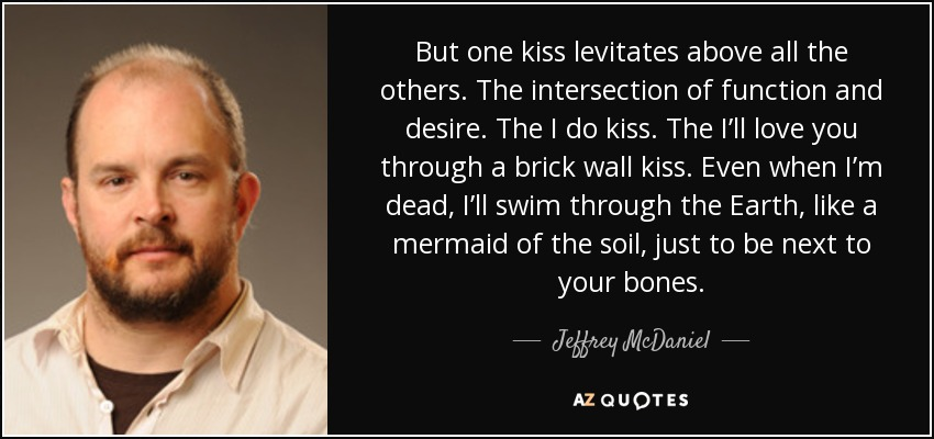 But one kiss levitates above all the others. The intersection of function and desire. The I do kiss. The I'll love you through a brick wall kiss. Even when I'm dead, I'll swim through the Earth, like a mermaid of the soil, just to be next to your bones. - Jeffrey McDaniel