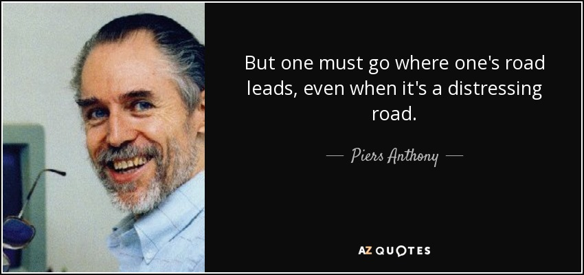But one must go where one's road leads, even when it's a distressing road. - Piers Anthony