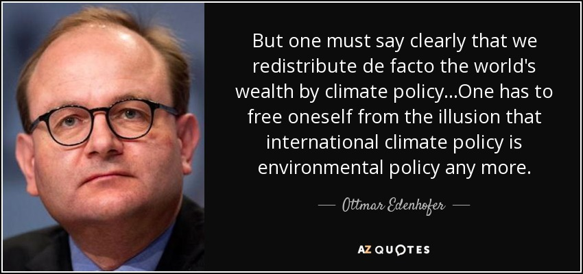 But one must say clearly that we redistribute de facto the world's wealth by climate policy...One has to free oneself from the illusion that international climate policy is environmental policy any more. - Ottmar Edenhofer