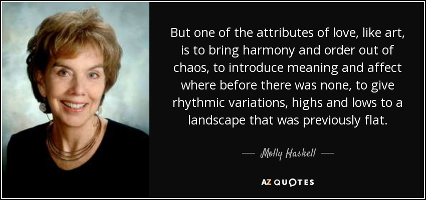 But one of the attributes of love, like art, is to bring harmony and order out of chaos, to introduce meaning and affect where before there was none, to give rhythmic variations, highs and lows to a landscape that was previously flat. - Molly Haskell