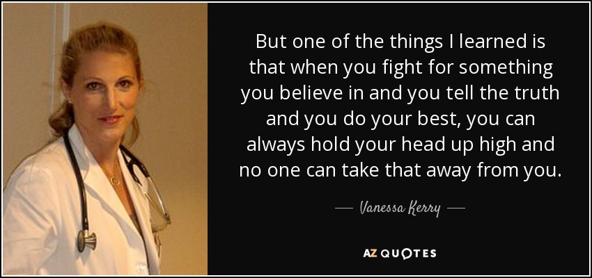 But one of the things I learned is that when you fight for something you believe in and you tell the truth and you do your best, you can always hold your head up high and no one can take that away from you. - Vanessa Kerry