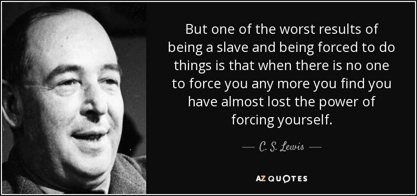 But one of the worst results of being a slave and being forced to do things is that when there is no one to force you any more you find you have almost lost the power of forcing yourself. - C. S. Lewis