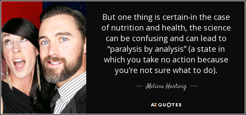 "But one thing is certain-in the case of nutrition and health, the science can be confusing and can lead to ""paralysis by analysis"" (a state in which you take no action because you're not sure what to do). - Melissa Hartwig"