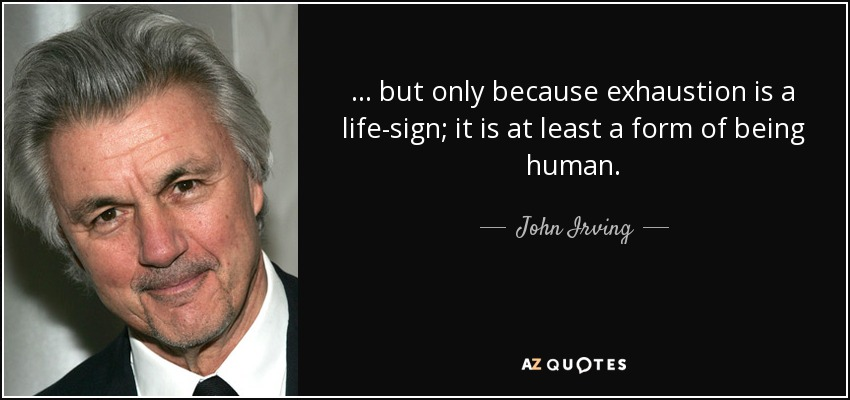 … but only because exhaustion is a life-sign; it is at least a form of being human. - John Irving