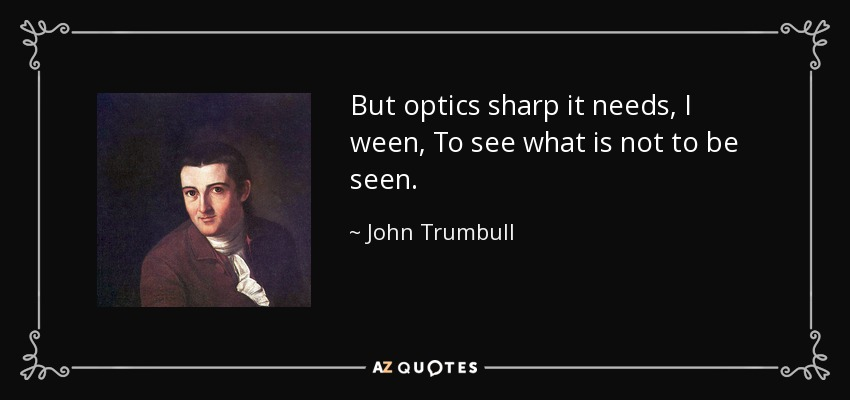 But optics sharp it needs, I ween, To see what is not to be seen. - John Trumbull