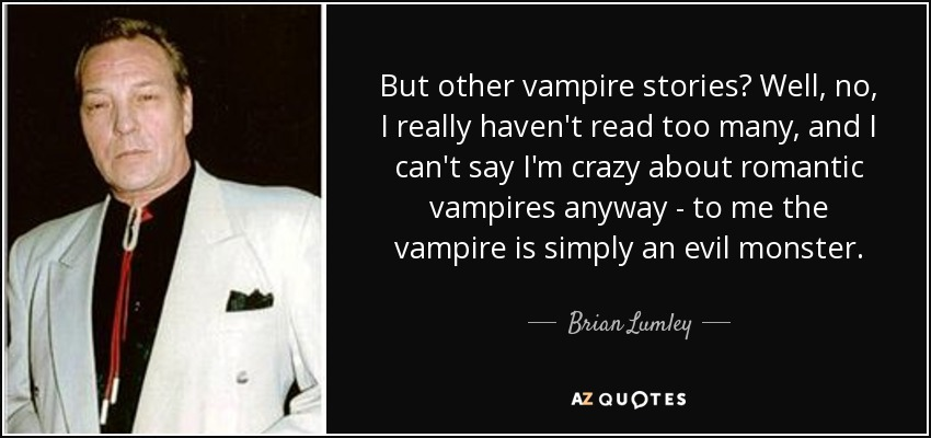But other vampire stories? Well, no, I really haven't read too many, and I can't say I'm crazy about romantic vampires anyway - to me the vampire is simply an evil monster. - Brian Lumley