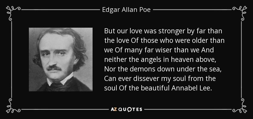 But our love was stronger by far than the love Of those who were older than we Of many far wiser than we And neither the angels in heaven above, Nor the demons down under the sea, Can ever dissever my soul from the soul Of the beautiful Annabel Lee. - Edgar Allan Poe