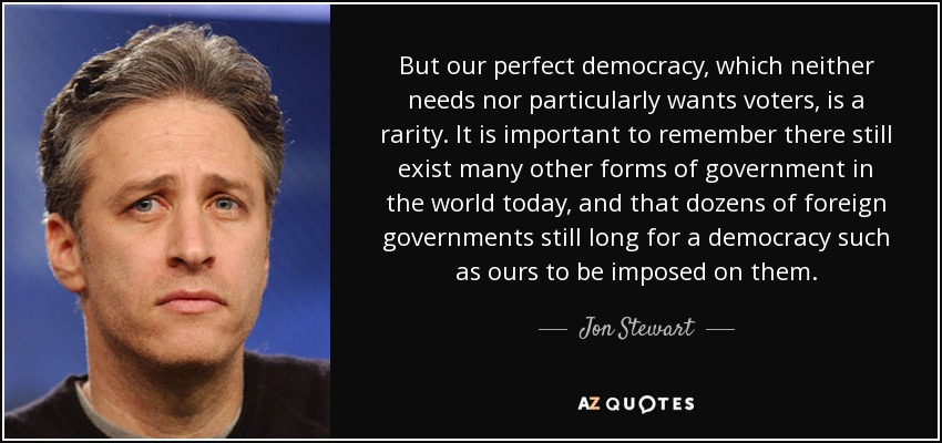 But our perfect democracy, which neither needs nor particularly wants voters, is a rarity. It is important to remember there still exist many other forms of government in the world today, and that dozens of foreign governments still long for a democracy such as ours to be imposed on them. - Jon Stewart