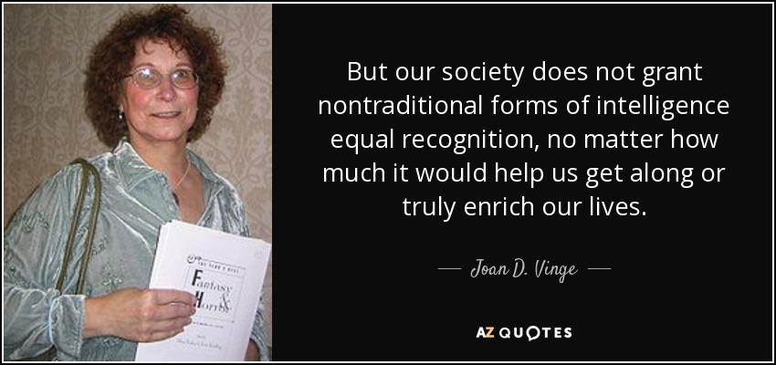 But our society does not grant nontraditional forms of intelligence equal recognition, no matter how much it would help us get along or truly enrich our lives. - Joan D. Vinge