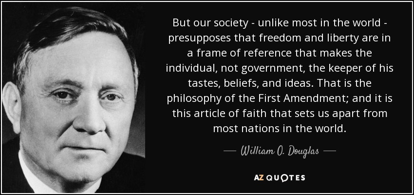 But our society - unlike most in the world - presupposes that freedom and liberty are in a frame of reference that makes the individual, not government, the keeper of his tastes, beliefs, and ideas; that is the philosophy of the First Amendment; and it is this article of faith that sets us apart from most nations in the world. - William O. Douglas