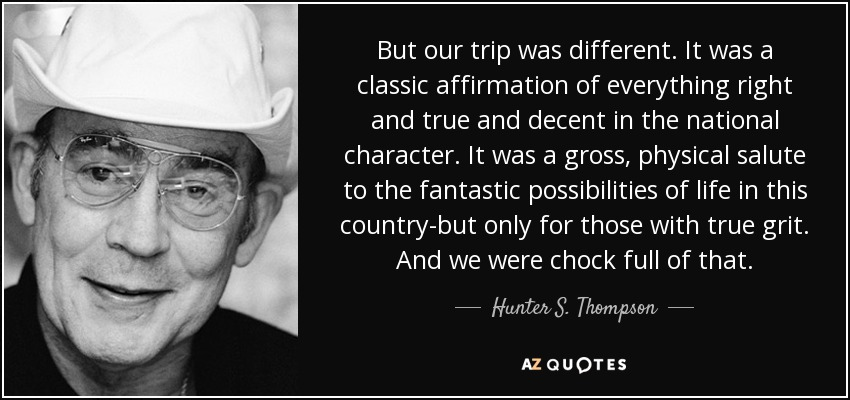 But our trip was different. It was a classic affirmation of everything right and true and decent in the national character. It was a gross, physical salute to the fantastic possibilities of life in this country-but only for those with true grit. And we were chock full of that. - Hunter S. Thompson