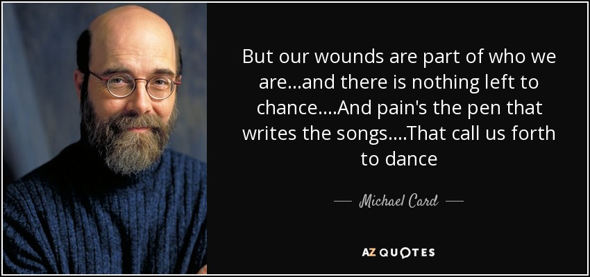 But our wounds are part of who we are...and there is nothing left to chance....And pain's the pen that writes the songs....That call us forth to dance - Michael Card