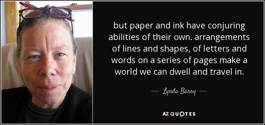 but paper and ink have conjuring abilities of their own. arrangements of lines and shapes, of letters and words on a series of pages make a world we can dwell and travel in. - Lynda Barry