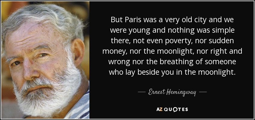 But Paris was a very old city and we were young and nothing was simple there, not even poverty, nor sudden money, nor the moonlight, nor right and wrong nor the breathing of someone who lay beside you in the moonlight. - Ernest Hemingway