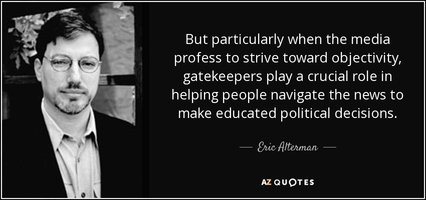 But particularly when the media profess to strive toward objectivity, gatekeepers play a crucial role in helping people navigate the news to make educated political decisions. - Eric Alterman