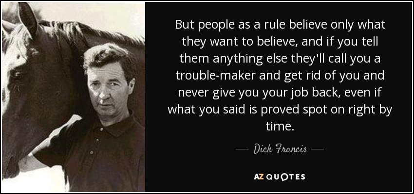 Dick Francis Quote But People As A Rule Believe Only What They Want