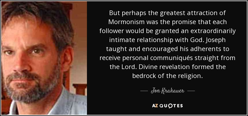 But perhaps the greatest attraction of Mormonism was the promise that each follower would be granted an extraordinarily intimate relationship with God. Joseph taught and encouraged his adherents to receive personal communiqués straight from the Lord. Divine revelation formed the bedrock of the religion. - Jon Krakauer