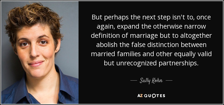 But perhaps the next step isn't to, once again, expand the otherwise narrow definition of marriage but to altogether abolish the false distinction between married families and other equally valid but unrecognized partnerships. - Sally Kohn