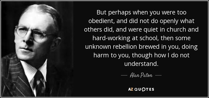But perhaps when you were too obedient, and did not do openly what others did, and were quiet in church and hard-working at school, then some unknown rebellion brewed in you, doing harm to you, though how I do not understand. - Alan Paton