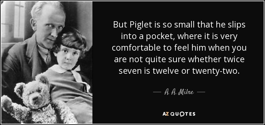 But Piglet is so small that he slips into a pocket, where it is very comfortable to feel him when you are not quite sure whether twice seven is twelve or twenty-two. - A. A. Milne