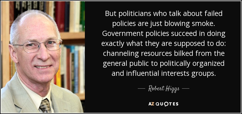 But politicians who talk about failed policies are just blowing smoke. Government policies succeed in doing exactly what they are supposed to do: channeling resources bilked from the general public to politically organized and influential interests groups. - Robert Higgs