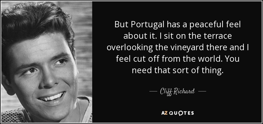 But Portugal has a peaceful feel about it. I sit on the terrace overlooking the vineyard there and I feel cut off from the world. You need that sort of thing. - Cliff Richard