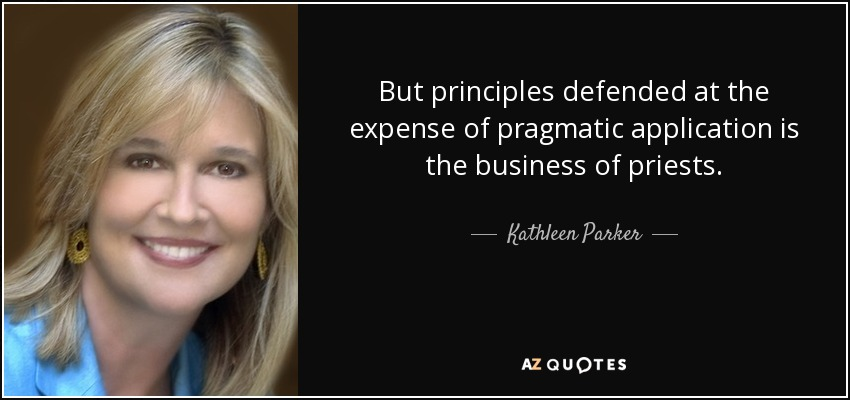 But principles defended at the expense of pragmatic application is the business of priests. - Kathleen Parker