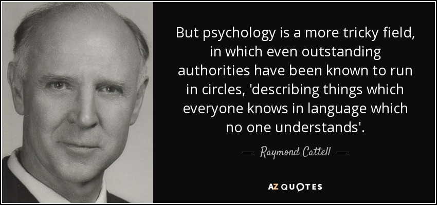 But psychology is a more tricky field, in which even outstanding authorities have been known to run in circles, 'describing things which everyone knows in language which no one understands'. - Raymond Cattell