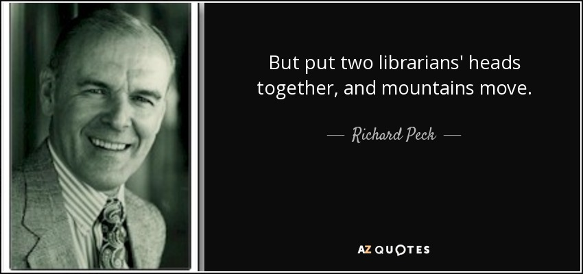 But put two librarians' heads together, and mountains move. - Richard Peck