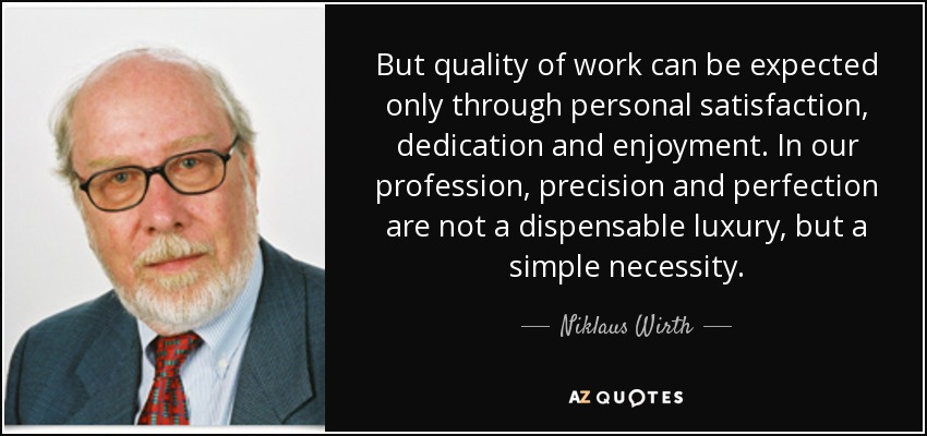 But quality of work can be expected only through personal satisfaction, dedication and enjoyment. In our profession, precision and perfection are not a dispensible luxury, but a simple necessity. - Niklaus Wirth