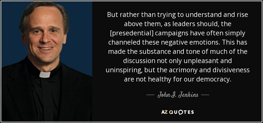 But rather than trying to understand and rise above them, as leaders should, the [presedential] campaigns have often simply channeled these negative emotions. This has made the substance and tone of much of the discussion not only unpleasant and uninspiring, but the acrimony and divisiveness are not healthy for our democracy. - John I. Jenkins