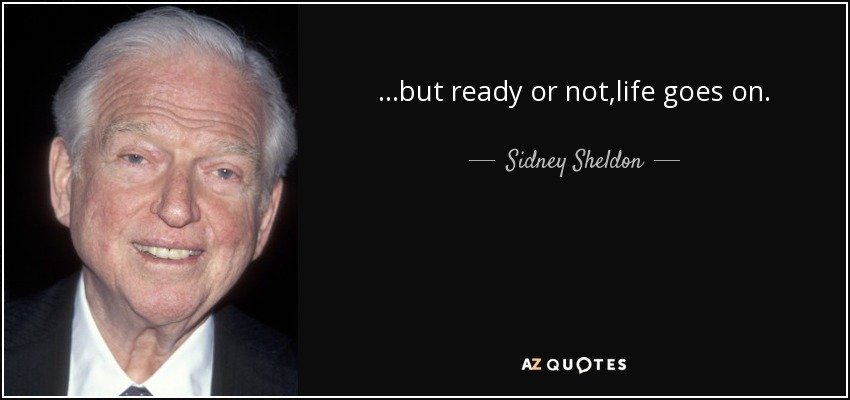 ...but ready or not,life goes on. - Sidney Sheldon