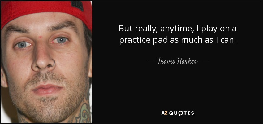 But really, anytime, I play on a practice pad as much as I can. - Travis Barker