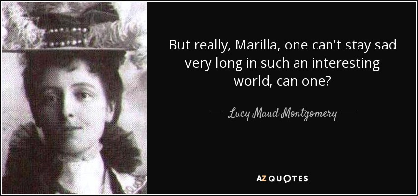 But really, Marilla, one can't stay sad very long in such an interesting world, can one? - Lucy Maud Montgomery