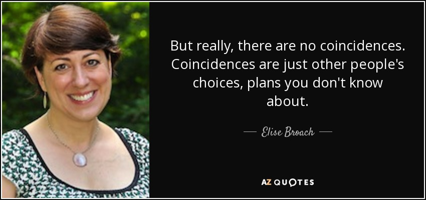 But really, there are no coincidences. Coincidences are just other people's choices, plans you don't know about. - Elise Broach