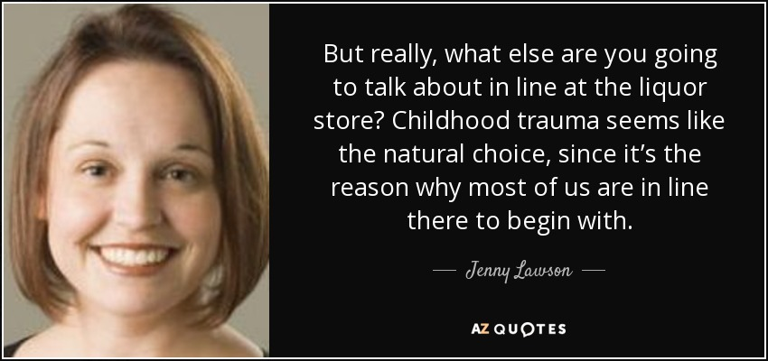 But really, what else are you going to talk about in line at the liquor store? Childhood trauma seems like the natural choice, since it's the reason why most of us are in line there to begin with. - Jenny Lawson